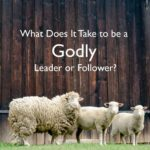 #238: What Does It Take to be a Godly Leader or Follower?