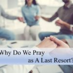 #249: Why Do We Pray As A Last Resort?